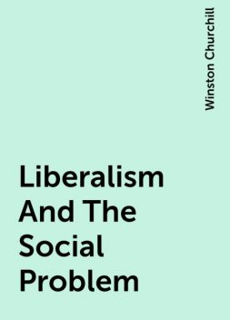 Liberalism And The Social Problem, Winston Churchill