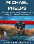 Michael Phelps: The Inspirational Story Behind One of Olympic's Greatest Swimmers, Andrew McKay