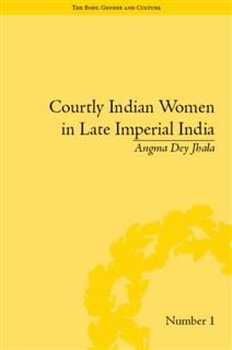 Courtly Indian Women in Late Imperial India, Angma Dey Jhala
