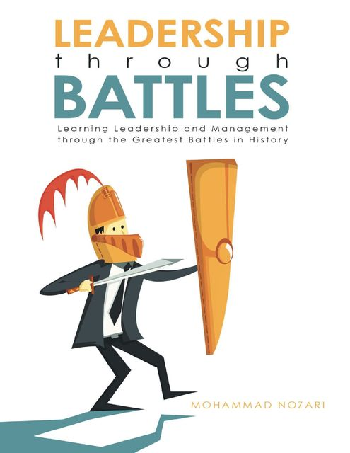 Leadership through Battles: Learning Leadership and Management through the Greatest Battles in History, Mohammad Nozari
