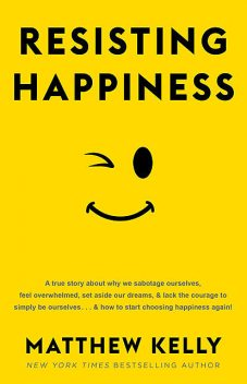 Resisting Happiness, Matthew Kelly
