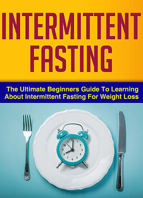 Intermittent Fasting : The Ultimate Beginners Guide To Learning About Intermittent Fasting For Weight Loss, Old Natural Ways