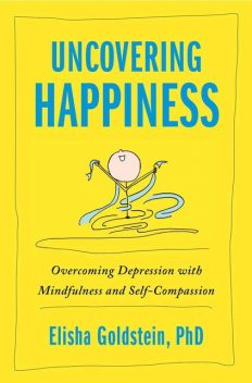 Uncovering Happiness: Overcoming Depression with Mindfulness and Self-Compassion, Elisha Goldstein