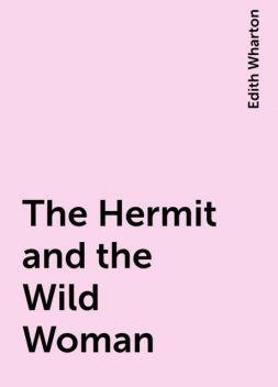 The Hermit and the Wild Woman, Edith Wharton