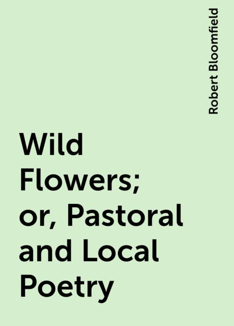 Wild Flowers; or, Pastoral and Local Poetry, Robert Bloomfield