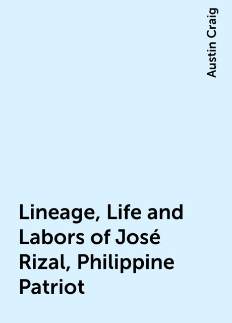Lineage, Life and Labors of José Rizal, Philippine Patriot, Austin Craig