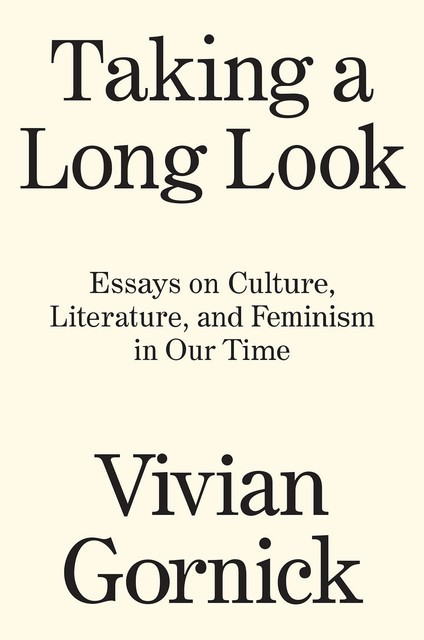 Taking a Long Look: Essays on Culture, Literature, and Feminism in Our Time, Vivian Gornick