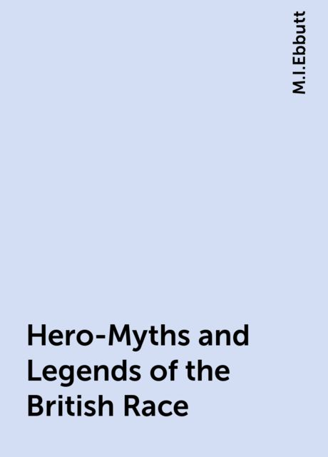 Hero-Myths and Legends of the British Race, M.I.Ebbutt