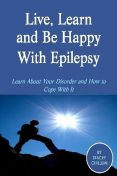 Live, Learn and Be Happy With Epilepsy: Learn About Your Disorder and How to Cope With It, Stacey Chillemi
