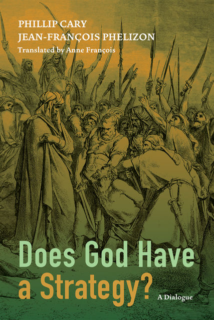 Does God Have a Strategy, Phillip Cary, Jean-Francois Phelizon