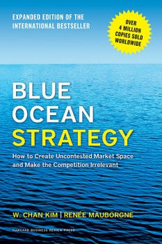 Blue Ocean Strategy, Expanded Edition: How to Create Uncontested Market Space and Make the Competition Irrelevant, W. Chan Kim