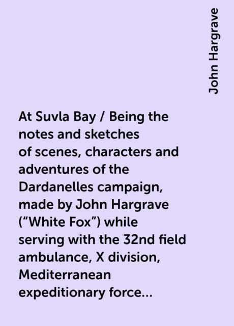"""At Suvla Bay / Being the notes and sketches of scenes, characters and adventures of the Dardanelles campaign, made by John Hargrave (""""White Fox"""") while serving with the 32nd field ambulance, X division, Mediterranean expeditionary force, during the great, John Hargrave"""