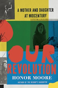Our Revolution: A Mother and Daughter at Midcentury, Honor Moore