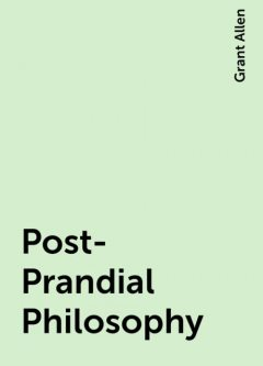 Post-Prandial Philosophy, Grant Allen