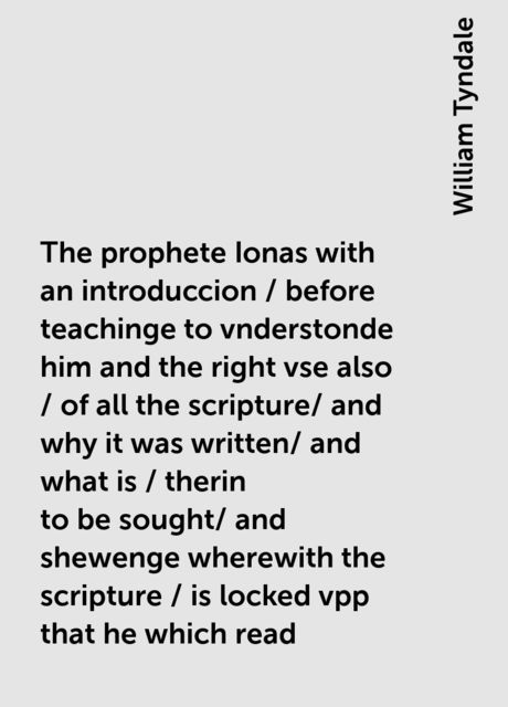 The prophete Ionas with an introduccion / before teachinge to vnderstonde him and the right vse also / of all the scripture/ and why it was written/ and what is / therin to be sought/ and shewenge wherewith the scripture / is locked vpp that he which read, William Tyndale
