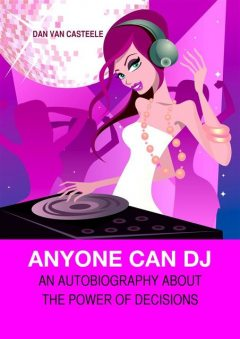 Anyone Can DJ: An autobiography about the power of decisions, Dan Van Casteele