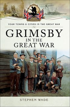 Grimsby in the Great War, Stephen Wade