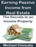 Earning Passive Income from Real Estate: The Secrets to an Income Property, Michael Cimicata
