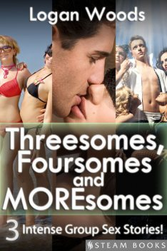 Threesomes, Foursomes and Moresomes – A Sexy Bundle of 3 Intense Group Sex Erotic Stories from Steam Books, Logan Woods, Steam Books
