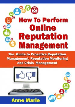 How to Perform Online Reputation Management – The Guide to Proactive Reputation Management, Reputation Monitoring and Crisis Management, Anne Marie