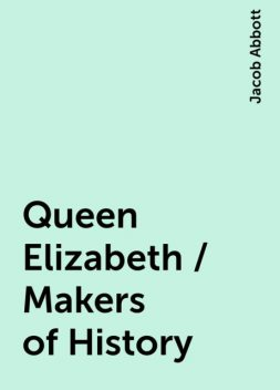 Queen Elizabeth / Makers of History, Jacob Abbott