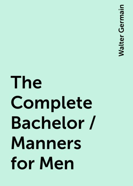 The Complete Bachelor / Manners for Men, Walter Germain