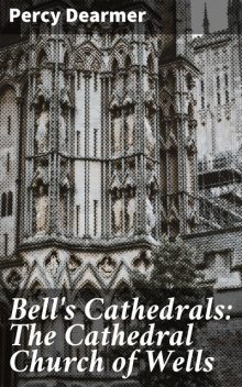 Bell's Cathedrals: The Cathedral Church of Wells, Percy Dearmer