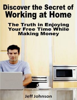 Discover the Secret of Working At Home: The Truth In Enjoying Your Free Time While Making Money, Jeff Johnson