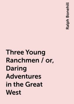 Three Young Ranchmen / or, Daring Adventures in the Great West, Ralph Bonehill