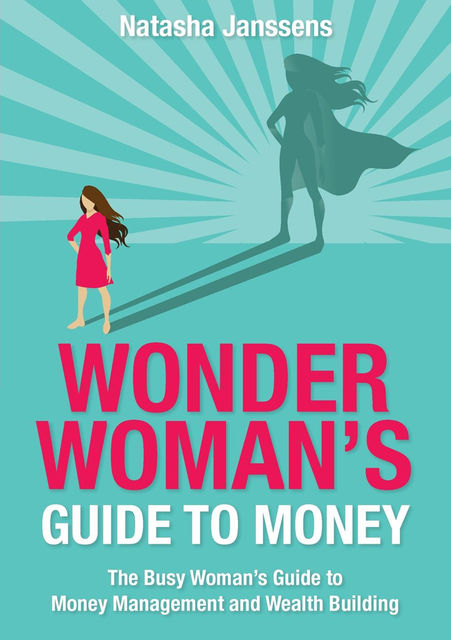 Wonder Woman's Guide to Money: The Busy Woman's Guide to Money Management and Wealth Building, Natasha Janssens