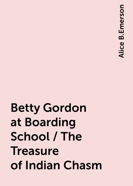 Betty Gordon at Boarding School / The Treasure of Indian Chasm, Alice B.Emerson