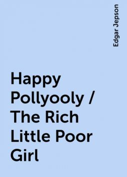 Happy Pollyooly / The Rich Little Poor Girl, Edgar Jepson