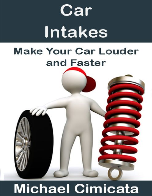 Car Intakes: Make Your Car Louder and Faster, Michael Cimicata