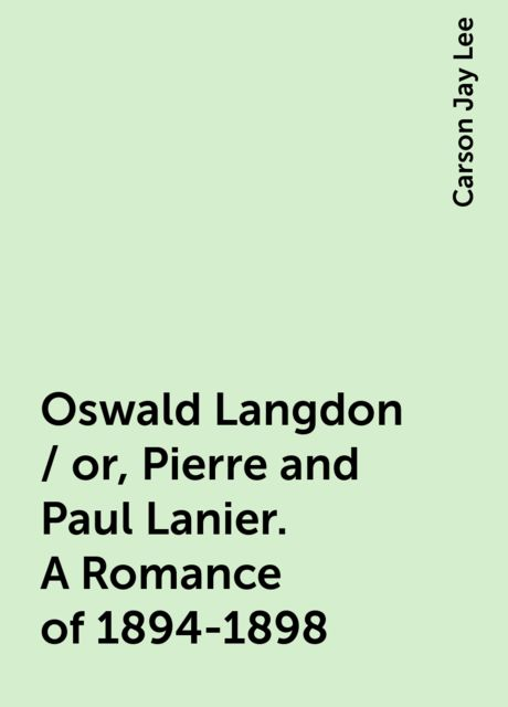 Oswald Langdon / or, Pierre and Paul Lanier. A Romance of 1894-1898, Carson Jay Lee