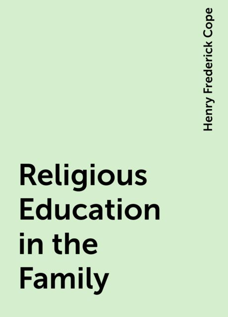 Religious Education in the Family, Henry Frederick Cope