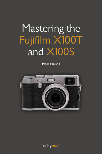 Mastering the Fujifilm X100T and X100S, Peter Fauland