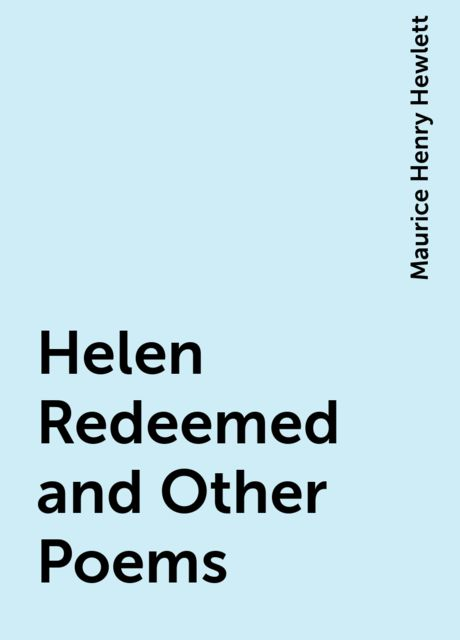 Helen Redeemed and Other Poems, Maurice Henry Hewlett