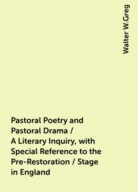 Pastoral Poetry and Pastoral Drama / A Literary Inquiry, with Special Reference to the Pre-Restoration / Stage in England, Walter W.Greg
