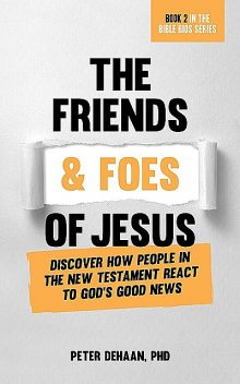 The Friends and Foes of Jesus, Peter DeHaan