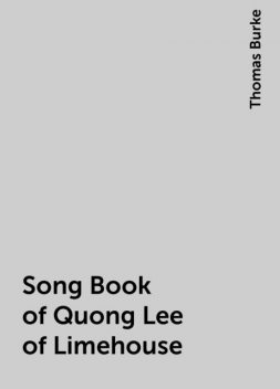 Song Book of Quong Lee of Limehouse, Thomas Burke