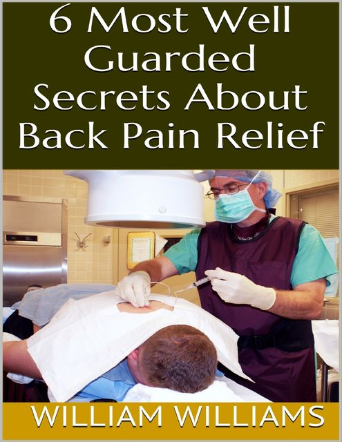 6 Most Well Guarded Secrets About Back Pain Relief, William Williams
