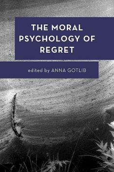 The Moral Psychology of Regret, Anna Gotlib