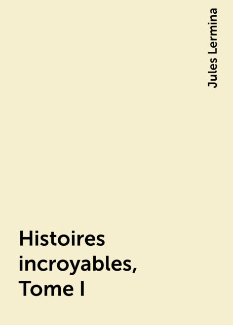 Histoires incroyables, Tome I, Jules Lermina
