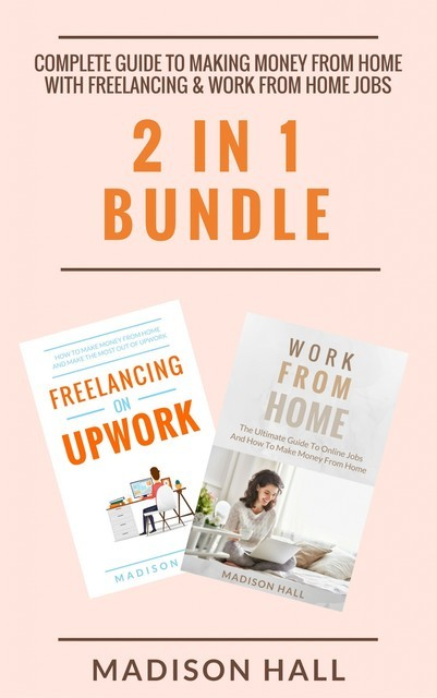 Complete Guide To Making Money From Home with Freelancing & Work From Home Jobs (2 in 1 Bundle), Madison Hall