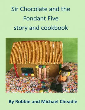 Sir Chocolate and the Fondant Five Story and Cookbook, Michael Cheadle, Robbie Cheadle
