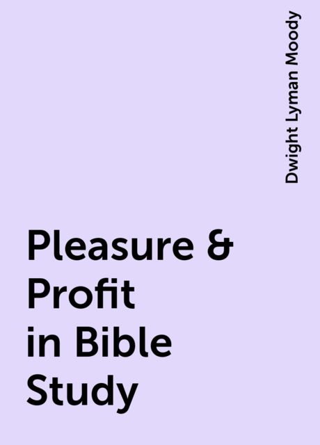 Pleasure & Profit in Bible Study, Dwight Lyman Moody