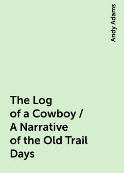 The Log of a Cowboy / A Narrative of the Old Trail Days, Andy Adams