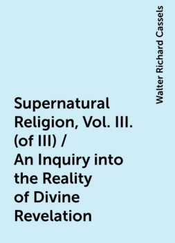 Supernatural Religion, Vol. III. (of III) / An Inquiry into the Reality of Divine Revelation, Walter Richard Cassels
