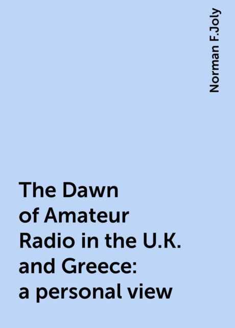 The Dawn of Amateur Radio in the U.K. and Greece: a personal view, Norman F.Joly