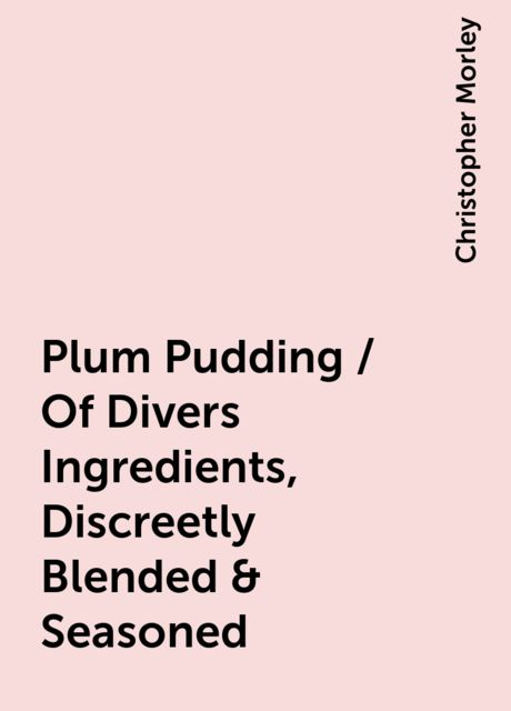 Plum Pudding / Of Divers Ingredients, Discreetly Blended & Seasoned, Christopher Morley
